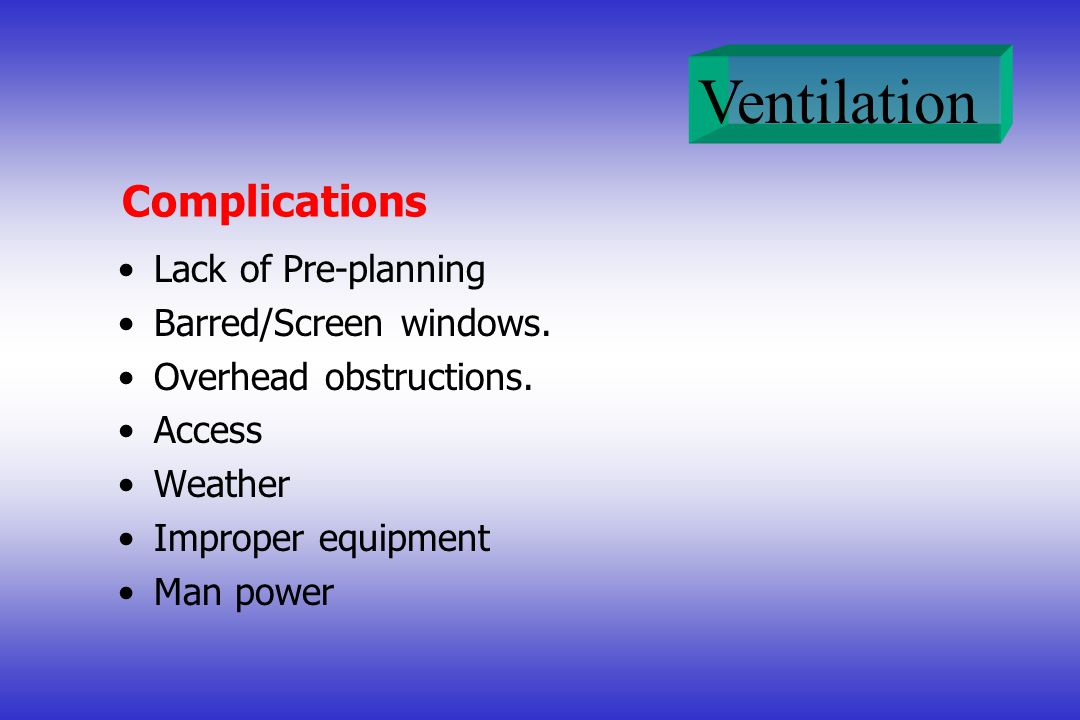 Ventilation Complications Lack of Pre-planning Barred/Screen windows. Overhead obstructions. Access Weather Improper equipment Man power