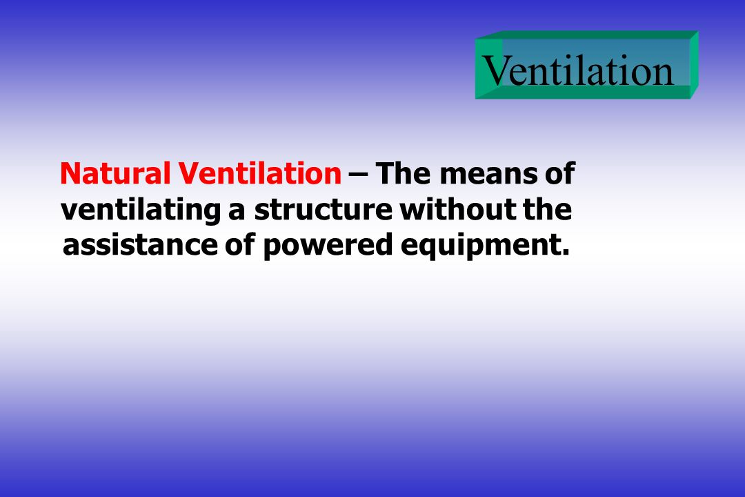 Ventilation Natural Ventilation – The means of ventilating a structure without the assistance of powered equipment.
