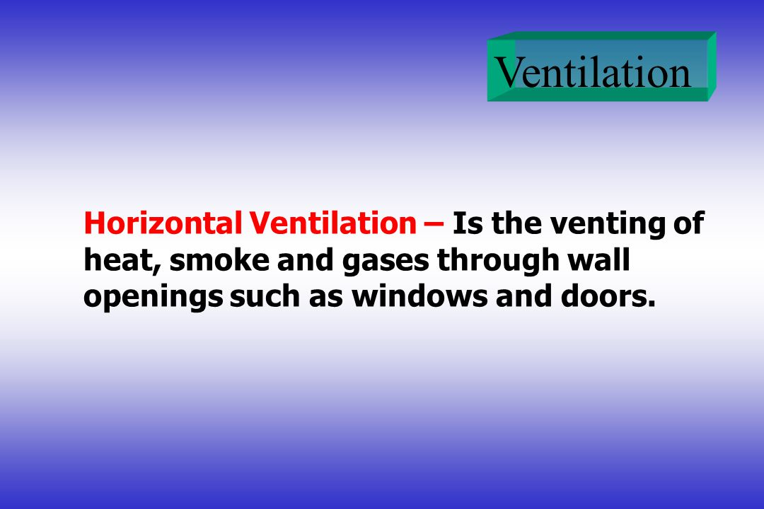 Ventilation Horizontal Ventilation – Is the venting of heat, smoke and gases through wall openings such as windows and doors.
