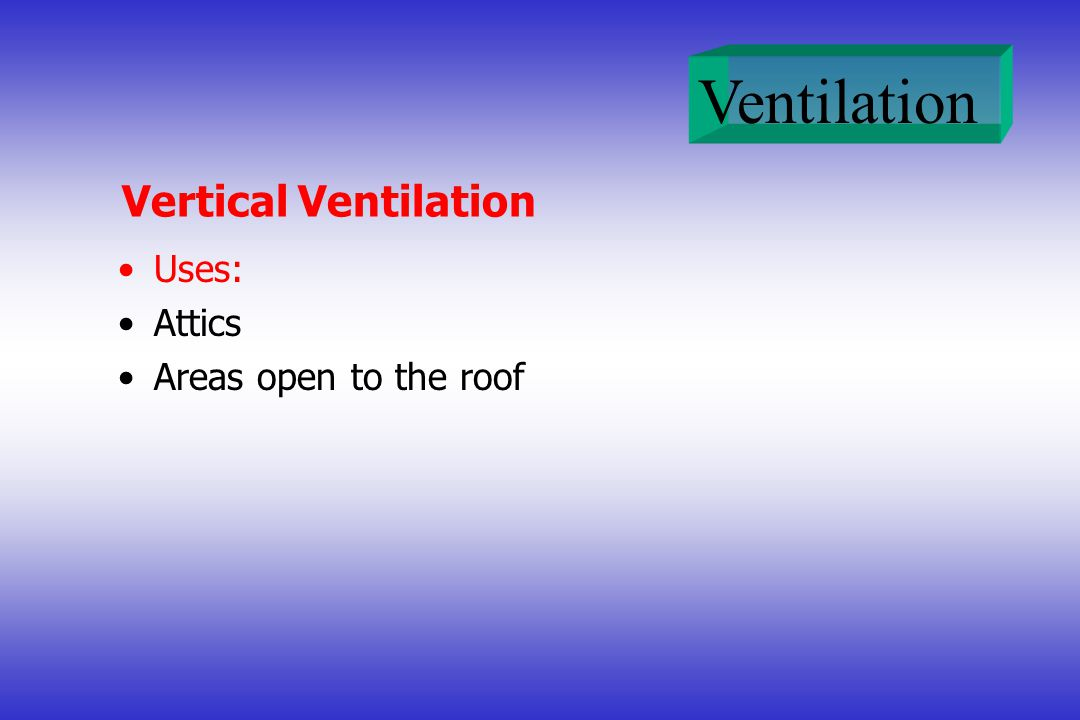 Ventilation Vertical Ventilation Uses: Attics Areas open to the roof