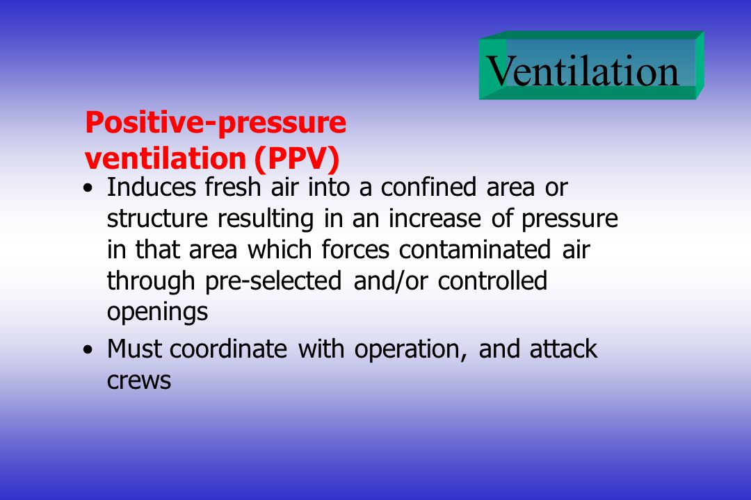 Positive-pressure ventilation (PPV) Induces fresh air into a confined area or structure resulting in an increase of pressure in that area which forces contaminated air through pre-selected and/or controlled openings Must coordinate with operation, and attack crews