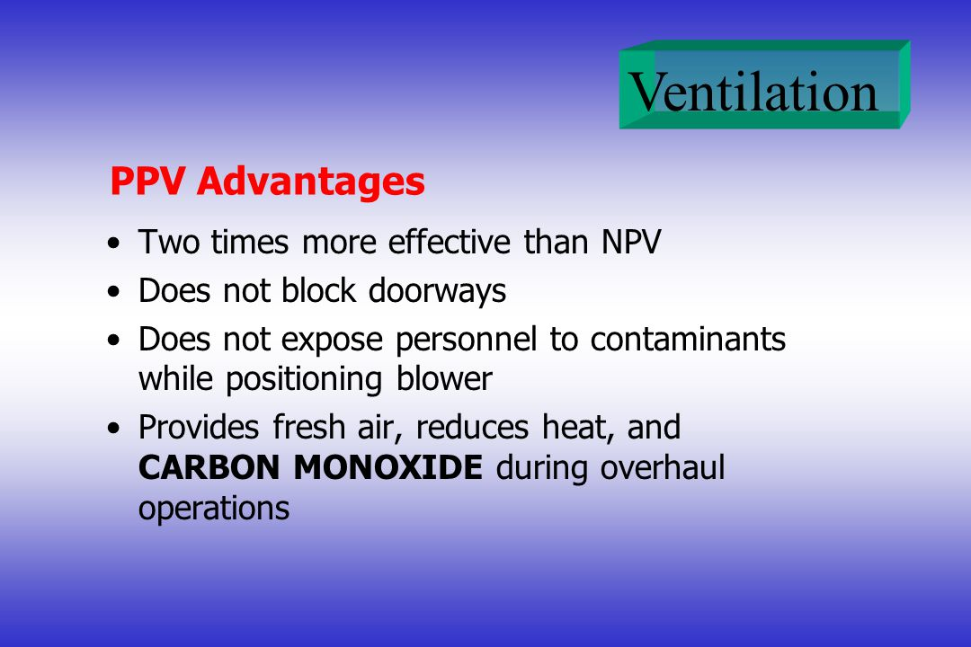 Ventilation PPV Advantages Two times more effective than NPV Does not block doorways Does not expose personnel to contaminants while positioning blowe