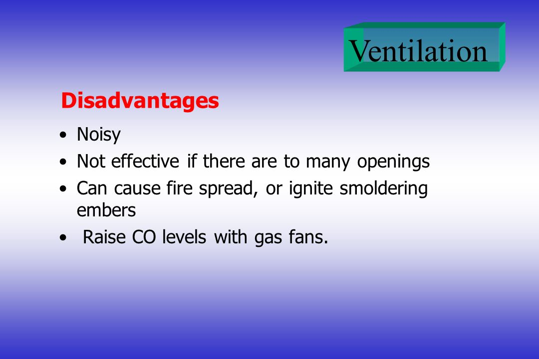 Ventilation Disadvantages Noisy Not effective if there are to many openings Can cause fire spread, or ignite smoldering embers Raise CO levels with ga