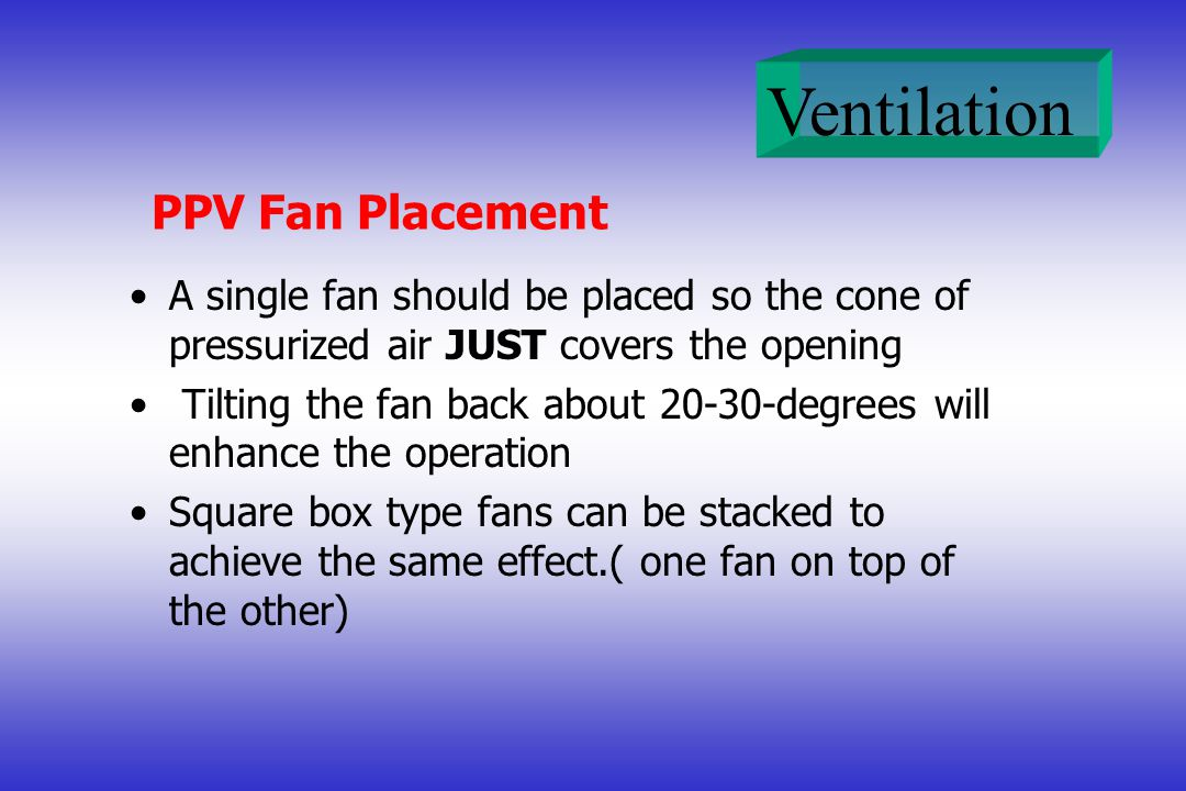 Ventilation PPV Fan Placement A single fan should be placed so the cone of pressurized air JUST covers the opening Tilting the fan back about 20-30-degrees will enhance the operation Square box type fans can be stacked to achieve the same effect.( one fan on top of the other)