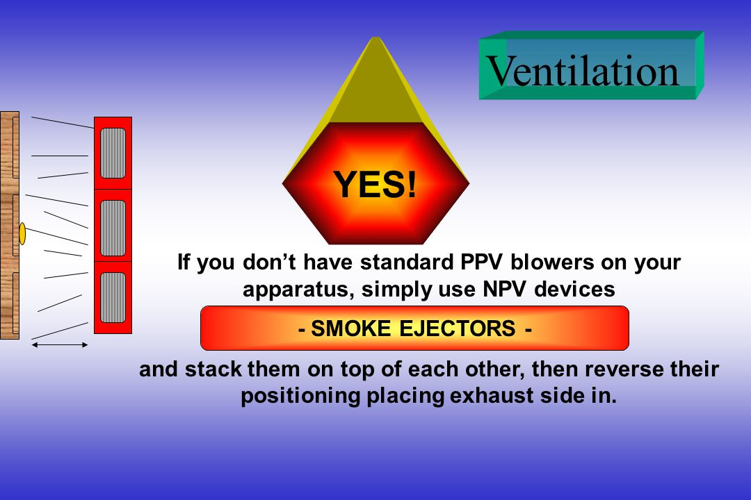 Ventilation YES! If you dont have standard PPV blowers on your apparatus, simply use NPV devices and stack them on top of each other, then reverse the