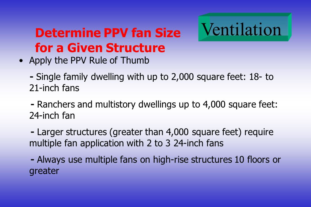 Ventilation Determine PPV fan Size for a Given Structure Apply the PPV Rule of Thumb - Single family dwelling with up to 2,000 square feet: 18- to 21-inch fans - Ranchers and multistory dwellings up to 4,000 square feet: 24-inch fan - Larger structures (greater than 4,000 square feet) require multiple fan application with 2 to 3 24-inch fans - Always use multiple fans on high-rise structures 10 floors or greater