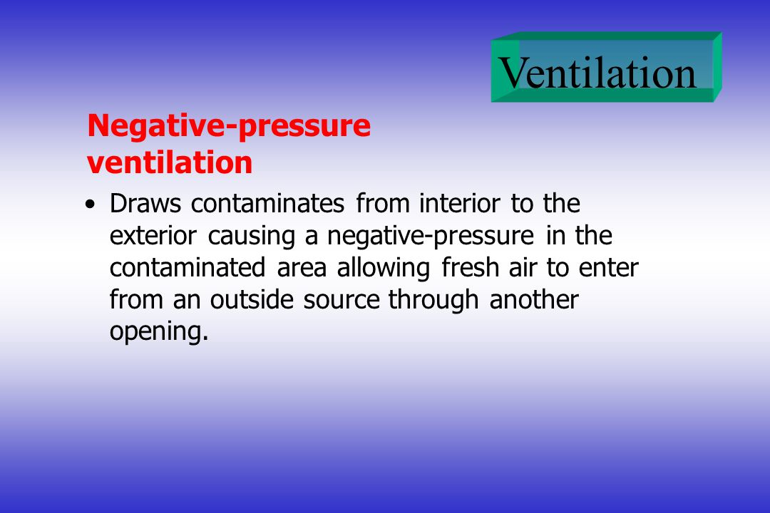 Ventilation Negative-pressure ventilation Draws contaminates from interior to the exterior causing a negative-pressure in the contaminated area allowing fresh air to enter from an outside source through another opening.