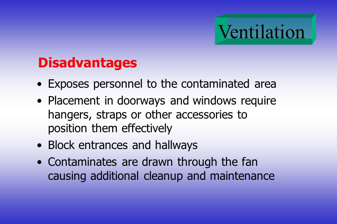 Ventilation Disadvantages Exposes personnel to the contaminated area Placement in doorways and windows require hangers, straps or other accessories to position them effectively Block entrances and hallways Contaminates are drawn through the fan causing additional cleanup and maintenance