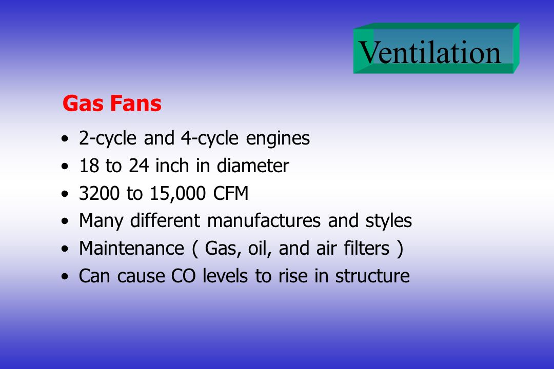 Ventilation Gas Fans 2-cycle and 4-cycle engines 18 to 24 inch in diameter 3200 to 15,000 CFM Many different manufactures and styles Maintenance ( Gas