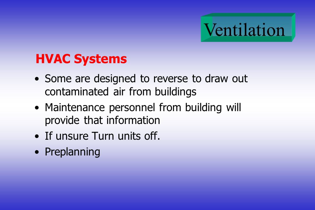 Ventilation HVAC Systems Some are designed to reverse to draw out contaminated air from buildings Maintenance personnel from building will provide tha