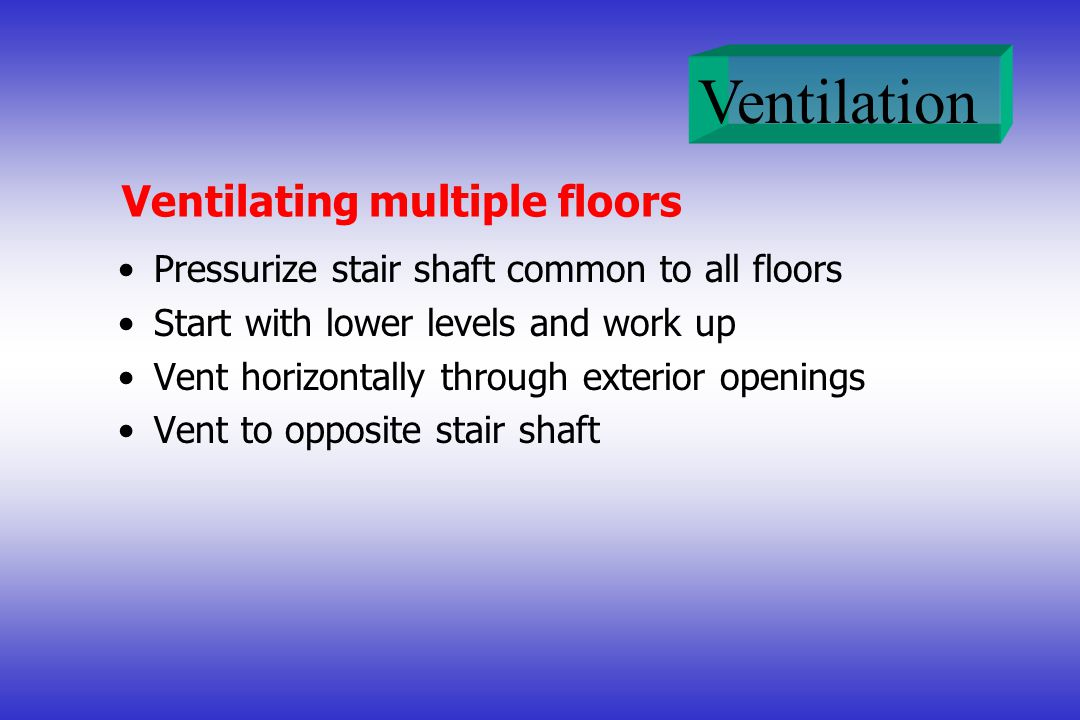 Ventilation Ventilating multiple floors Pressurize stair shaft common to all floors Start with lower levels and work up Vent horizontally through exte