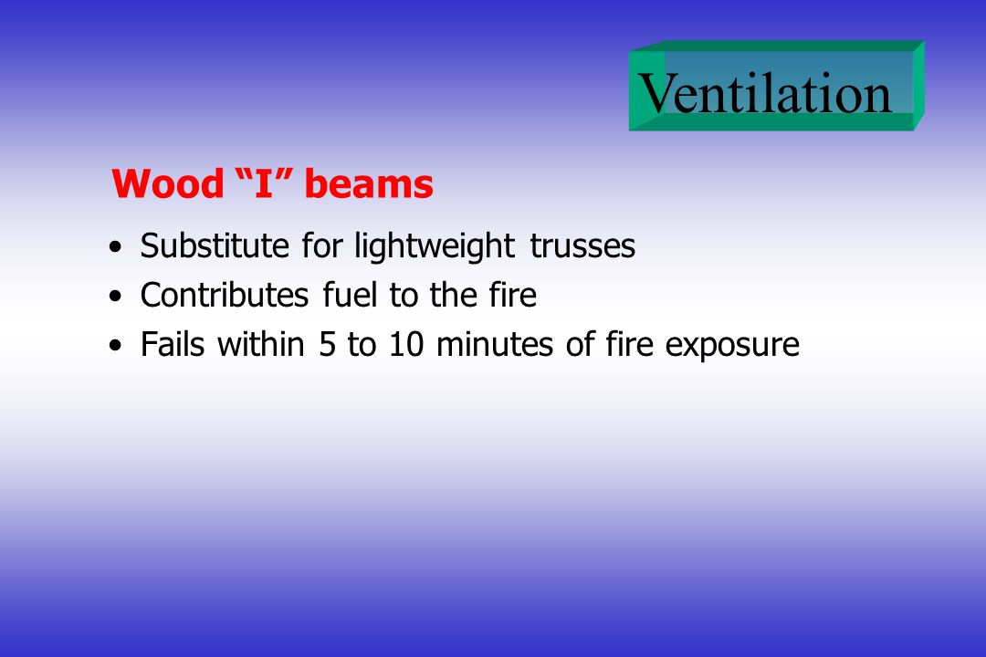 Ventilation Wood I beams Substitute for lightweight trusses Contributes fuel to the fire Fails within 5 to 10 minutes of fire exposure