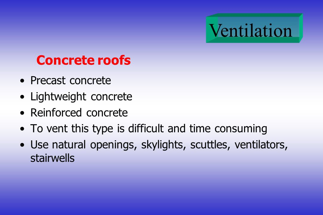 Ventilation Concrete roofs Precast concrete Lightweight concrete Reinforced concrete To vent this type is difficult and time consuming Use natural ope