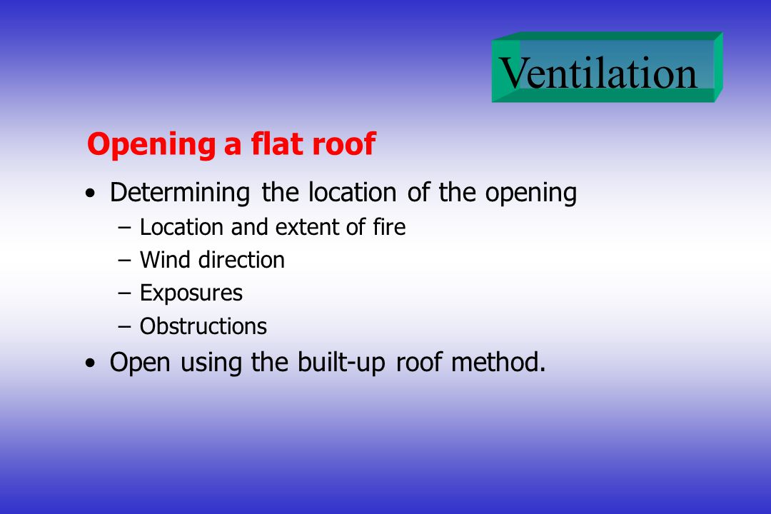 Opening a flat roof Determining the location of the opening –Location and extent of fire –Wind direction –Exposures –Obstructions Open using the built