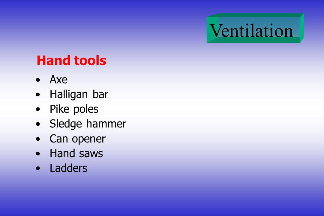 Ventilation Hand tools Axe Halligan bar Pike poles Sledge hammer Can opener Hand saws Ladders
