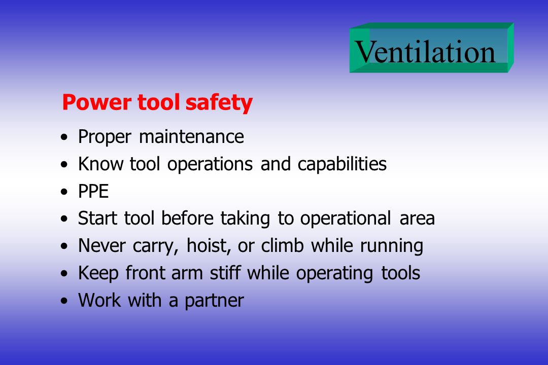 Ventilation Power tool safety Proper maintenance Know tool operations and capabilities PPE Start tool before taking to operational area Never carry, hoist, or climb while running Keep front arm stiff while operating tools Work with a partner