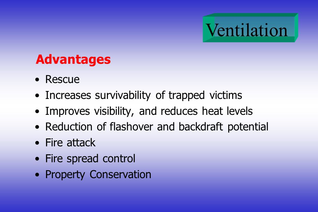 Advantages Rescue Increases survivability of trapped victims Improves visibility, and reduces heat levels Reduction of flashover and backdraft potential Fire attack Fire spread control Property Conservation
