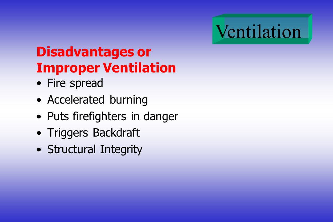 Ventilation Disadvantages or Improper Ventilation Fire spread Accelerated burning Puts firefighters in danger Triggers Backdraft Structural Integrity