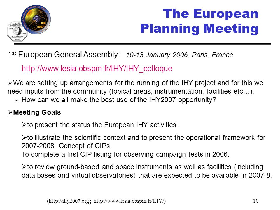 (http://ihy2007.org ; http://www.lesia.obspm.fr/IHY/)10 1 st European General Assembly : 10-13 January 2006, Paris, France http://www.lesia.obspm.fr/IHY/IHY_colloque We are setting up arrangements for the running of the IHY project and for this we need inputs from the community (topical areas, instrumentation, facilities etc…): - How can we all make the best use of the IHY2007 opportunity.