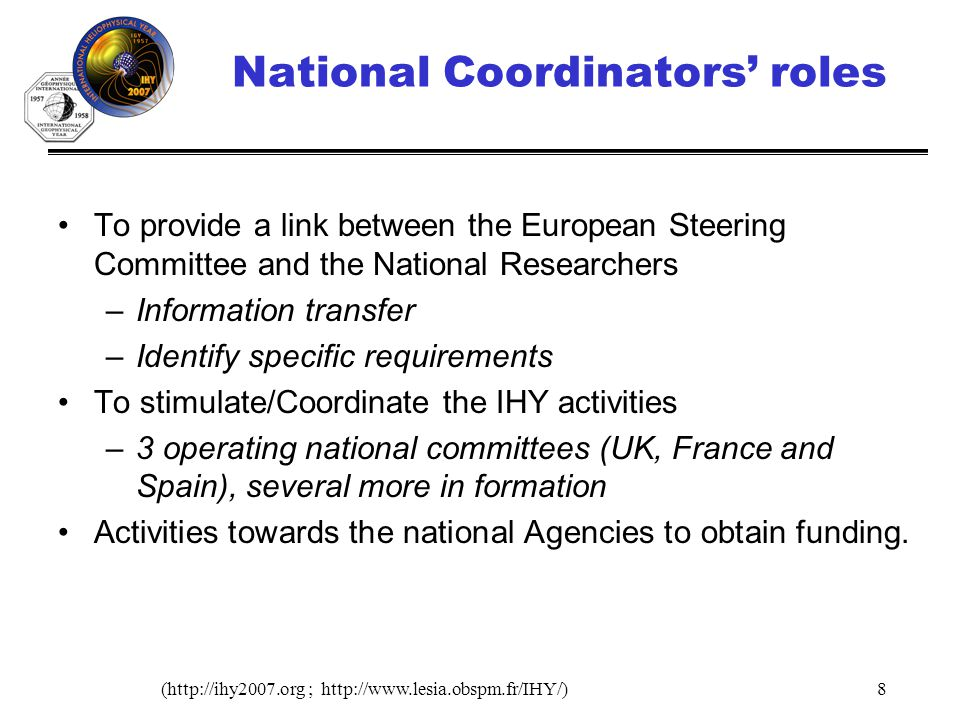 (http://ihy2007.org ; http://www.lesia.obspm.fr/IHY/)8 National Coordinators roles To provide a link between the European Steering Committee and the National Researchers –Information transfer –Identify specific requirements To stimulate/Coordinate the IHY activities –3 operating national committees (UK, France and Spain), several more in formation Activities towards the national Agencies to obtain funding.