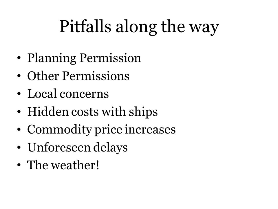 Pitfalls along the way Planning Permission Other Permissions Local concerns Hidden costs with ships Commodity price increases Unforeseen delays The weather!