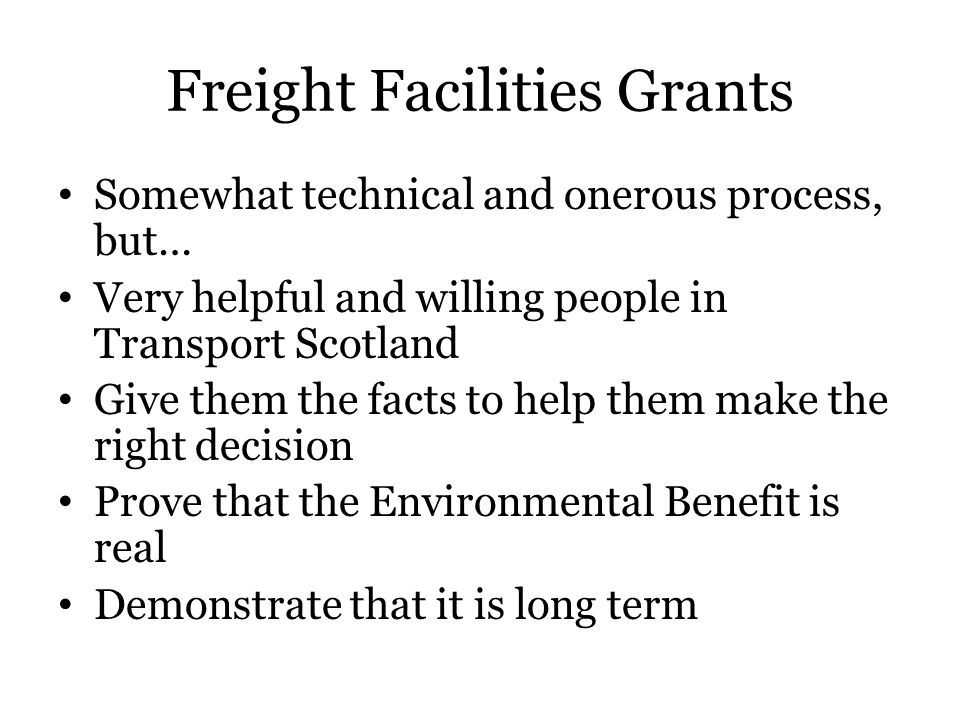 Freight Facilities Grants Somewhat technical and onerous process, but… Very helpful and willing people in Transport Scotland Give them the facts to help them make the right decision Prove that the Environmental Benefit is real Demonstrate that it is long term