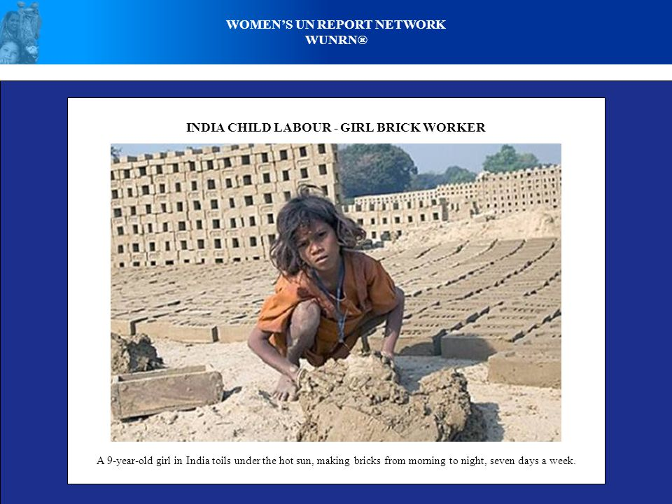 WOMENS UN REPORT NETWORK WUNRN® INDIA CHILD LABOUR - GIRL BRICK WORKER A 9-year-old girl in India toils under the hot sun, making bricks from morning