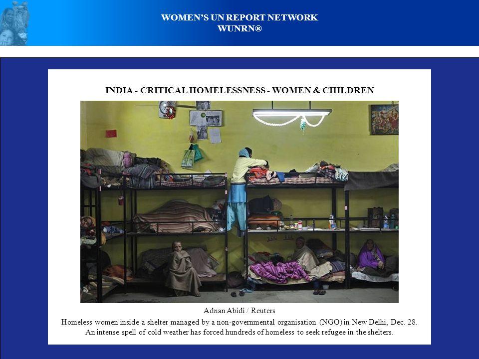 WOMENS UN REPORT NETWORK WUNRN® INDIA - CRITICAL HOMELESSNESS - WOMEN & CHILDREN Adnan Abidi / Reuters Homeless women inside a shelter managed by a no