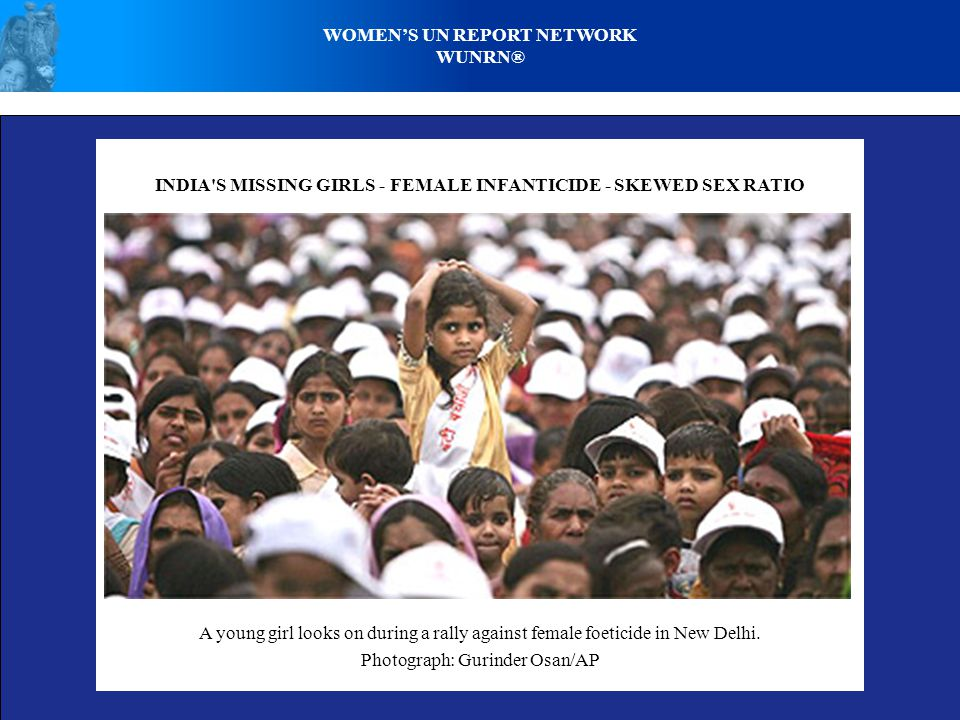 WOMENS UN REPORT NETWORK WUNRN® INDIA S MISSING GIRLS - FEMALE INFANTICIDE - SKEWED SEX RATIO A young girl looks on during a rally against female foeticide in New Delhi.