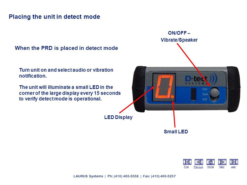 First Previous HomeNextLast LAURUS Systems | Ph: (410) 465-5558 | Fax: (410) 465-5257 Placing the unit in detect mode When the PRD is placed in detect mode Turn unit on and select audio or vibration notification.