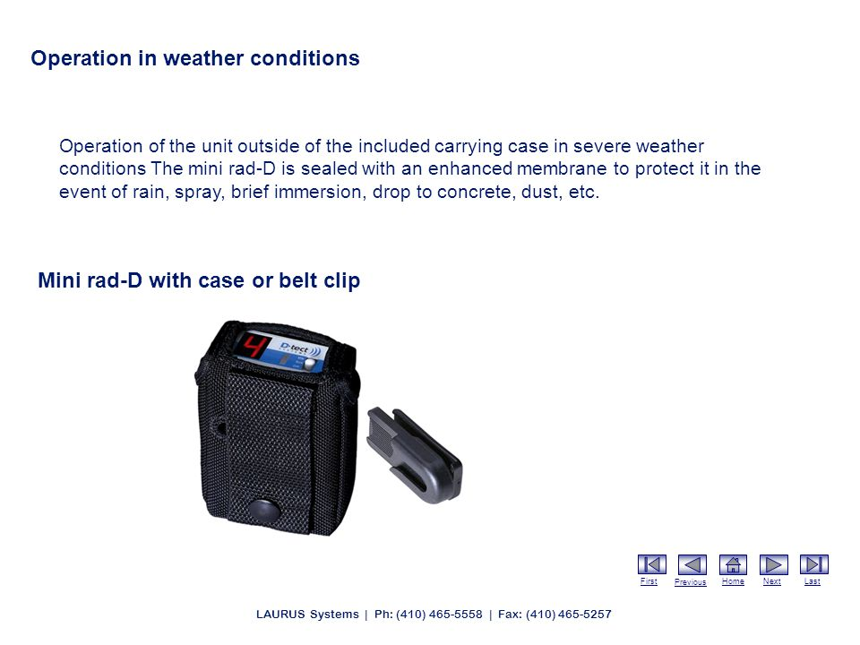 First Previous HomeNextLast LAURUS Systems | Ph: (410) 465-5558 | Fax: (410) 465-5257 Operation in weather conditions Operation of the unit outside of the included carrying case in severe weather conditions The mini rad-D is sealed with an enhanced membrane to protect it in the event of rain, spray, brief immersion, drop to concrete, dust, etc.