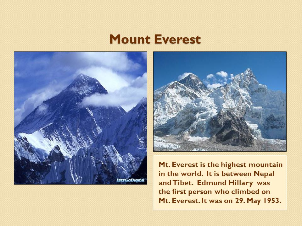 Mount Everest Mt. Everest is the highest mountain in the world. It is between Nepal and Tibet. Edmund Hillary was the first person who climbed on Mt.