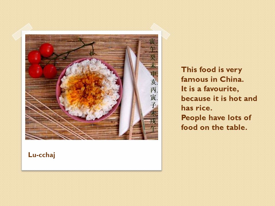 This food is very famous in China. It is a favourite, because it is hot and has rice. People have lots of food on the table. Lu-cchaj