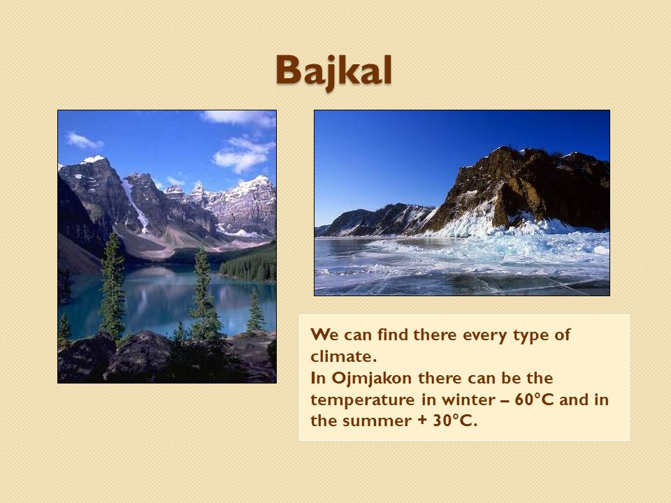Bajkal We can find there every type of climate. In Ojmjakon there can be the temperature in winter – 60°C and in the summer + 30°C.
