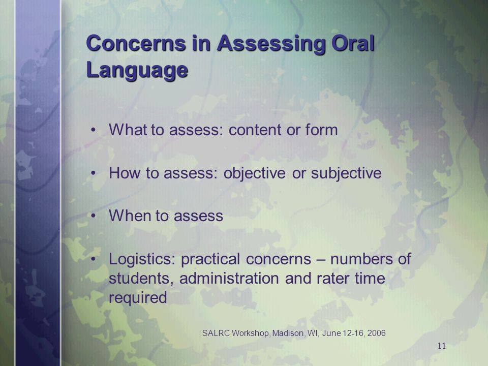 SALRC Workshop, Madison, WI, June 12-16, 2006 11 Concerns in Assessing Oral Language What to assess: content or form How to assess: objective or subje