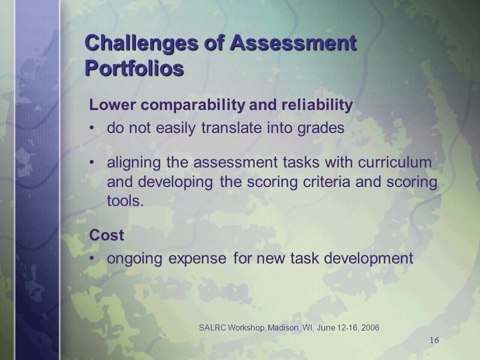 SALRC Workshop, Madison, WI, June 12-16, 2006 16 Challenges of Assessment Portfolios Lower comparability and reliability do not easily translate into