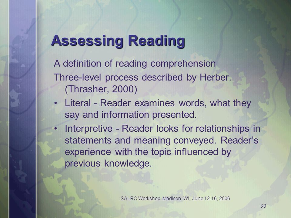 SALRC Workshop, Madison, WI, June 12-16, 2006 30 Assessing Reading A definition of reading comprehension Three-level process described by Herber. (Thr