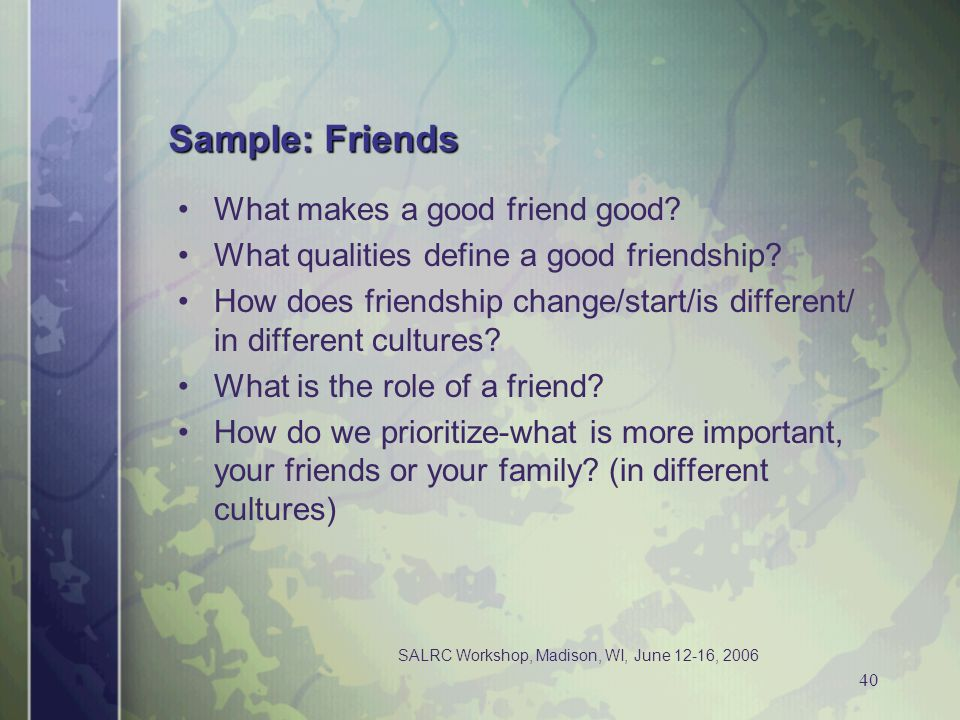 SALRC Workshop, Madison, WI, June 12-16, 2006 40 Sample: Friends What makes a good friend good? What qualities define a good friendship? How does frie