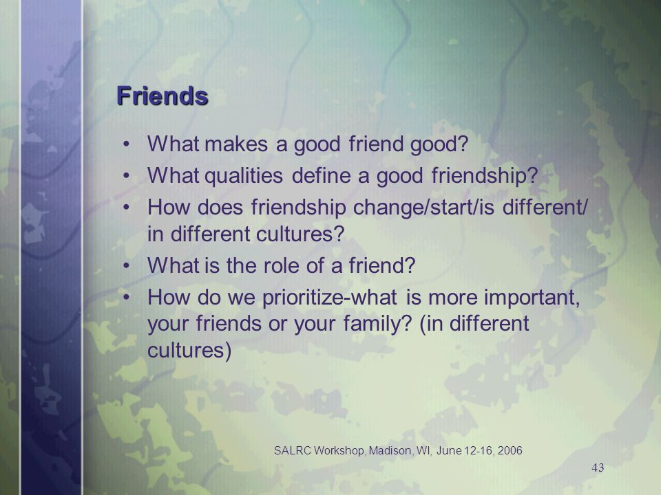 SALRC Workshop, Madison, WI, June 12-16, 2006 43 Friends What makes a good friend good? What qualities define a good friendship? How does friendship c