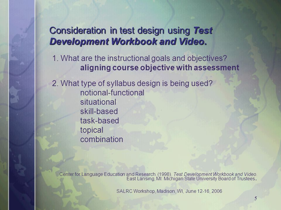 SALRC Workshop, Madison, WI, June 12-16, 2006 5 Consideration in test design using Test Development Workbook and Video. 1. What are the instructional