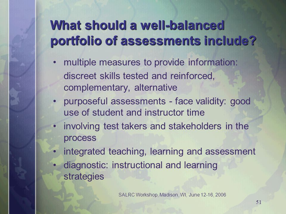 SALRC Workshop, Madison, WI, June 12-16, 2006 51 What should a well-balanced portfolio of assessments include? multiple measures to provide informatio