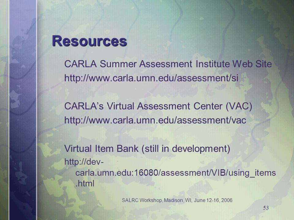 SALRC Workshop, Madison, WI, June 12-16, 2006 53 Resources CARLA Summer Assessment Institute Web Site http://www.carla.umn.edu/assessment/si CARLAs Virtual Assessment Center (VAC) http://www.carla.umn.edu/assessment/vac Virtual Item Bank (still in development) http://dev- carla.umn.edu:16080/assessment/VIB/using_items.html