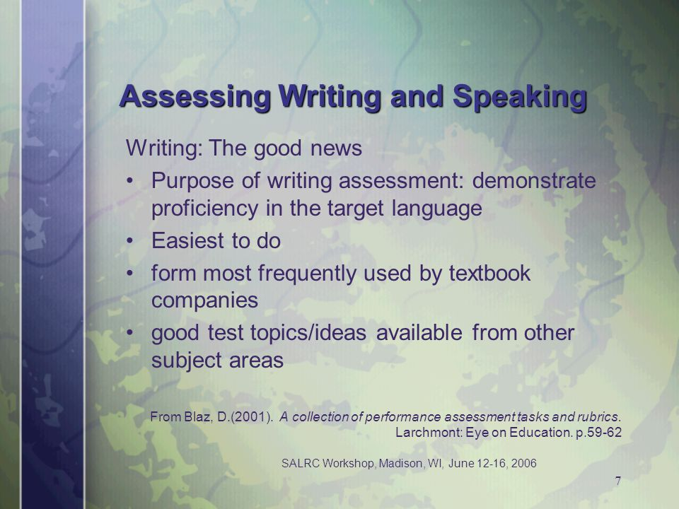 SALRC Workshop, Madison, WI, June 12-16, 2006 7 Assessing Writing and Speaking Writing: The good news Purpose of writing assessment: demonstrate profi