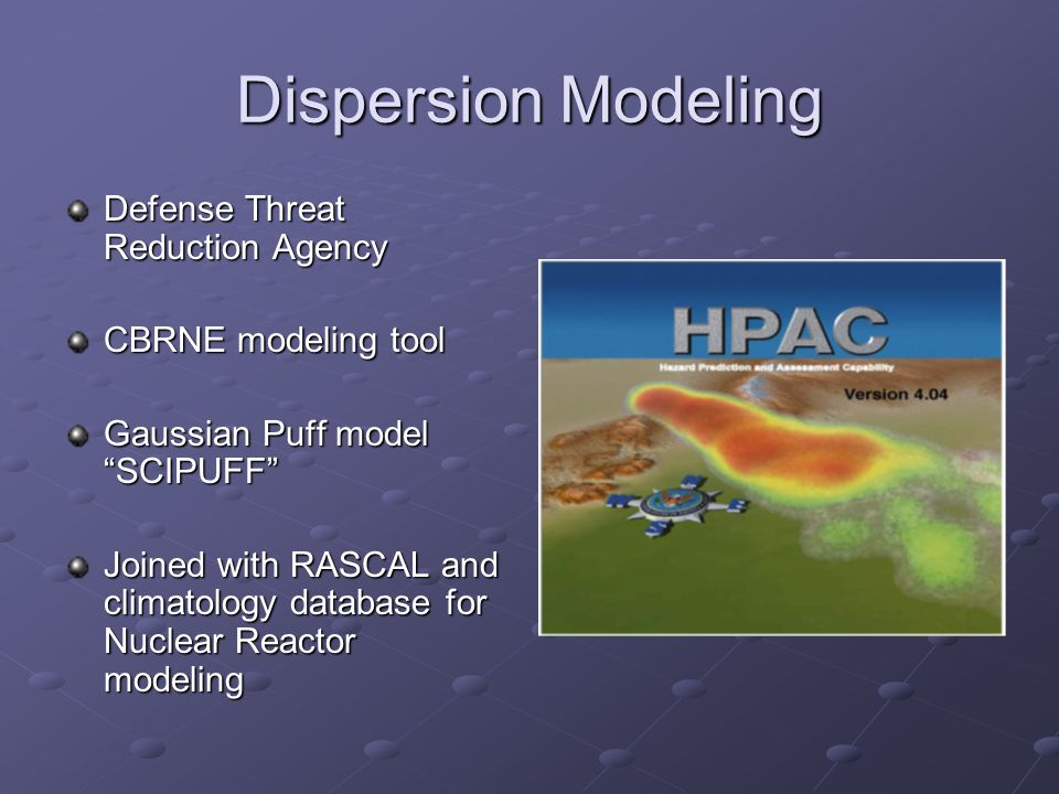 Dispersion Modeling Defense Threat Reduction Agency CBRNE modeling tool Gaussian Puff model SCIPUFF Joined with RASCAL and climatology database for Nu