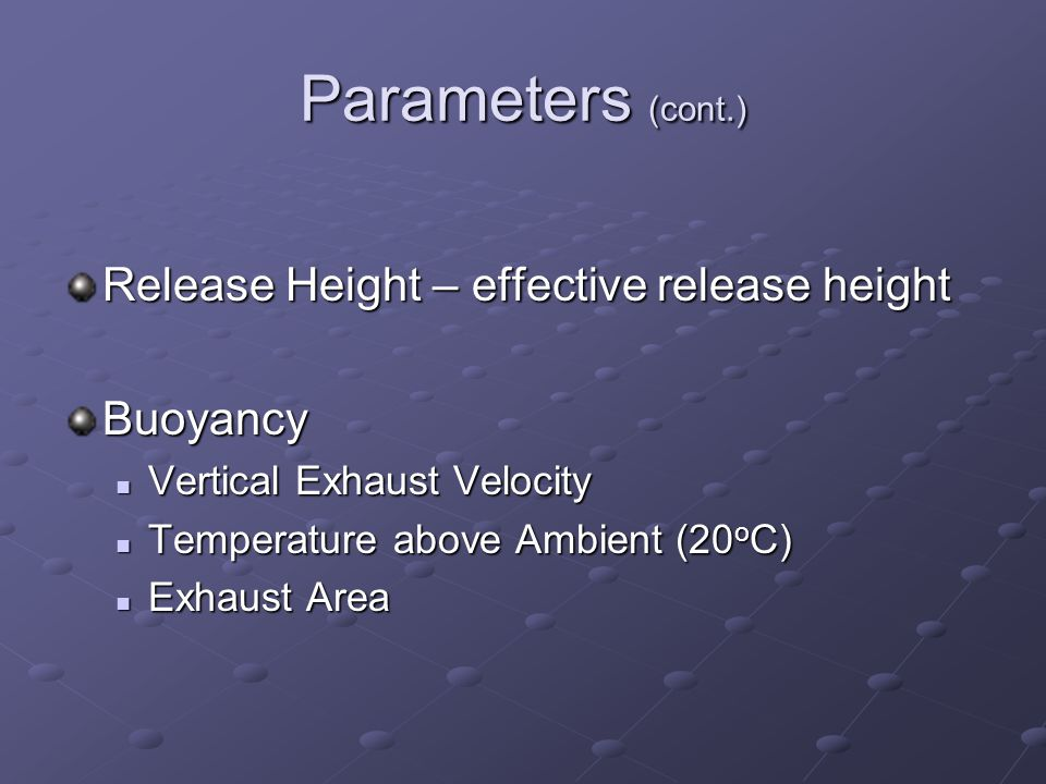 Parameters (cont.) Release Height – effective release height Buoyancy Vertical Exhaust Velocity Vertical Exhaust Velocity Temperature above Ambient (20 o C) Temperature above Ambient (20 o C) Exhaust Area Exhaust Area