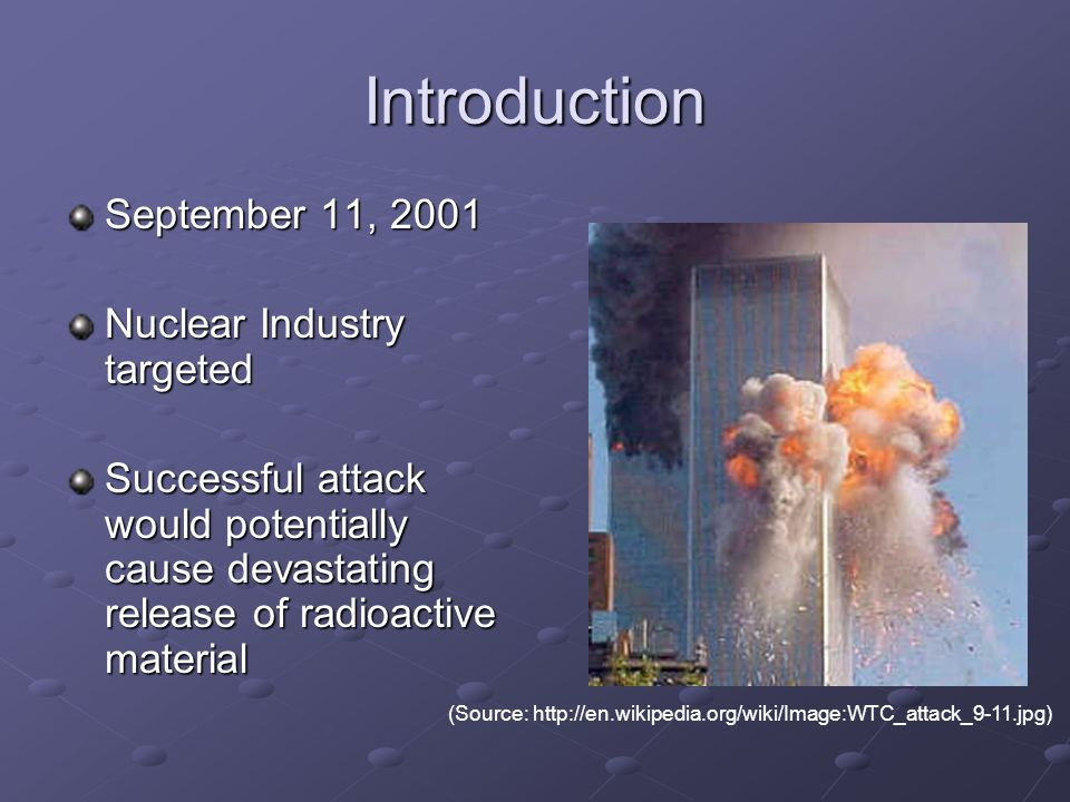 Introduction September 11, 2001 Nuclear Industry targeted Successful attack would potentially cause devastating release of radioactive material (Sourc