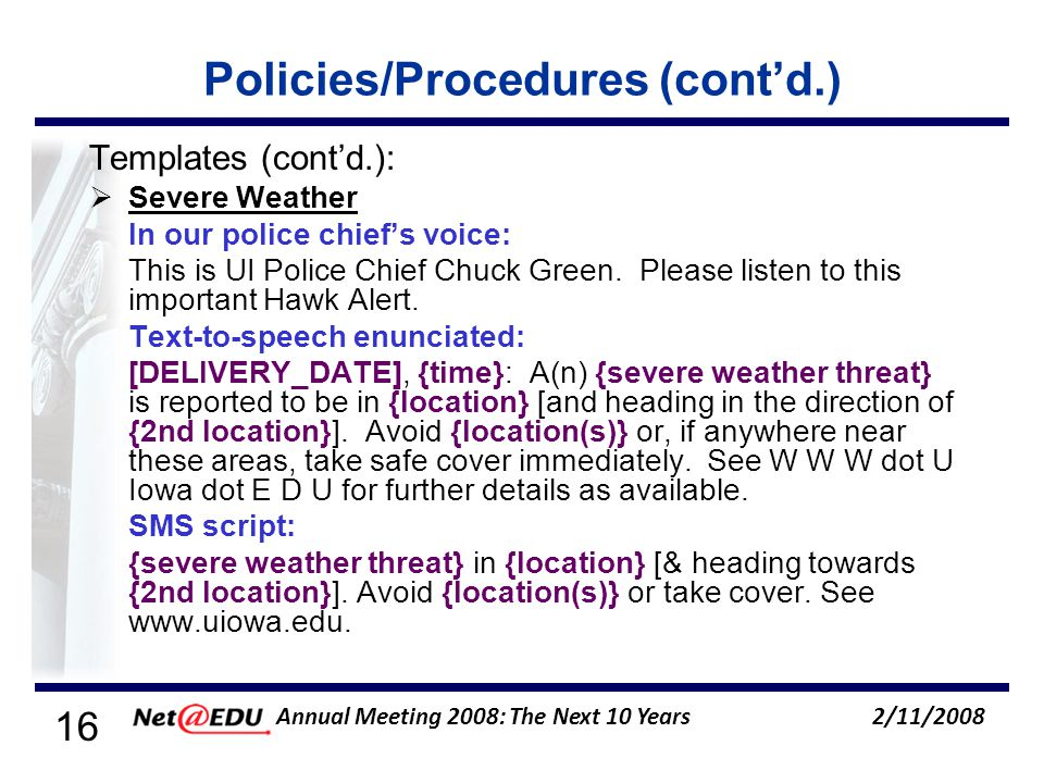16 2/11/2008 Annual Meeting 2008: The Next 10 Years Policies/Procedures (contd.) Templates (contd.): Severe Weather In our police chiefs voice: This is UI Police Chief Chuck Green.