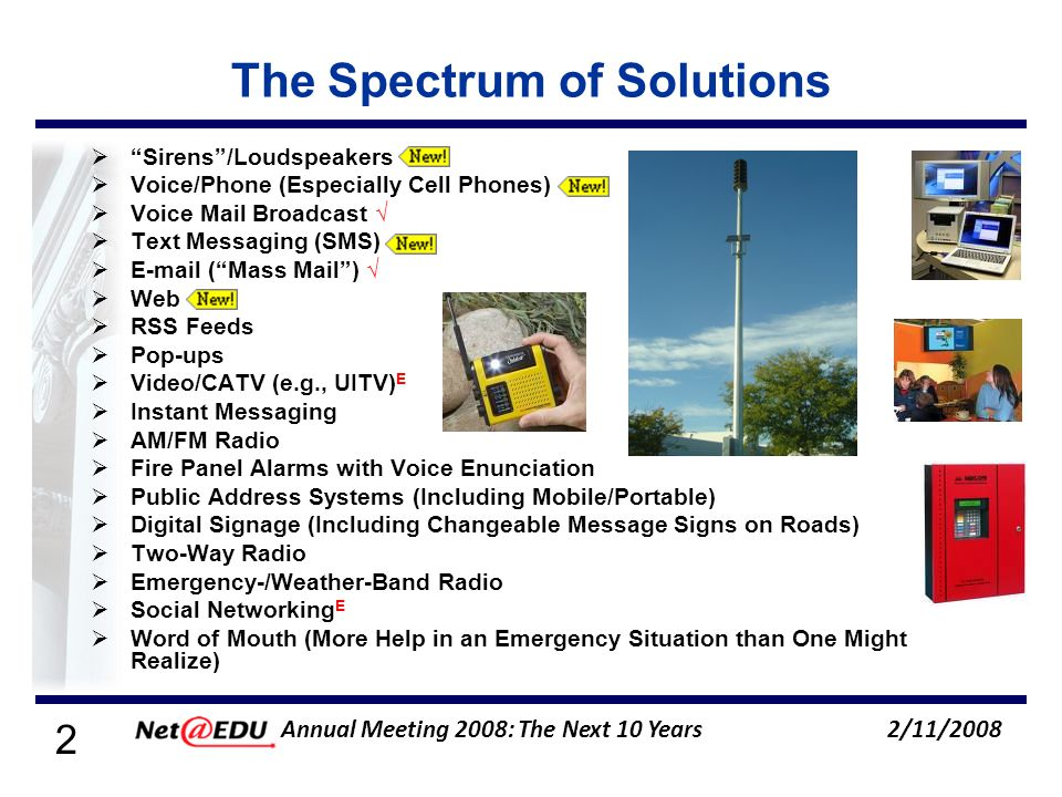 2 2/11/2008 Annual Meeting 2008: The Next 10 Years The Spectrum of Solutions Sirens/Loudspeakers Voice/Phone (Especially Cell Phones) Voice Mail Broadcast Text Messaging (SMS) E-mail (Mass Mail) Web RSS Feeds Pop-ups Video/CATV (e.g., UITV) E Instant Messaging AM/FM Radio Fire Panel Alarms with Voice Enunciation Public Address Systems (Including Mobile/Portable) Digital Signage (Including Changeable Message Signs on Roads) Two-Way Radio Emergency-/Weather-Band Radio Social Networking E Word of Mouth (More Help in an Emergency Situation than One Might Realize)