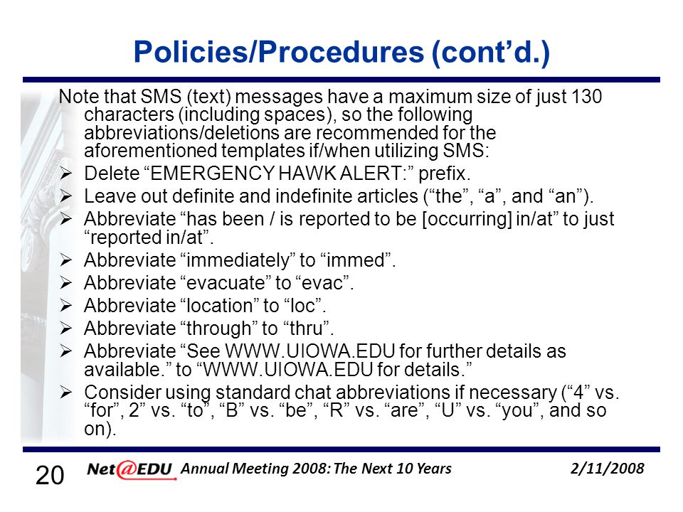 20 2/11/2008 Annual Meeting 2008: The Next 10 Years Policies/Procedures (contd.) Note that SMS (text) messages have a maximum size of just 130 characters (including spaces), so the following abbreviations/deletions are recommended for the aforementioned templates if/when utilizing SMS: Delete EMERGENCY HAWK ALERT: prefix.