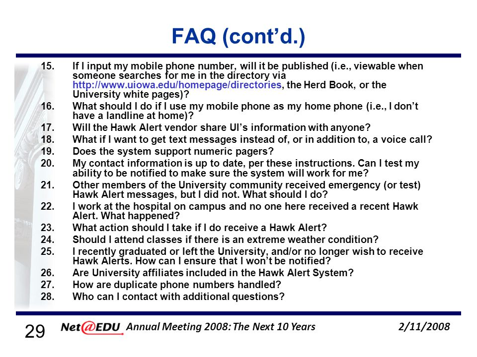 29 2/11/2008 Annual Meeting 2008: The Next 10 Years FAQ (contd.) 15.If I input my mobile phone number, will it be published (i.e., viewable when someone searches for me in the directory via http://www.uiowa.edu/homepage/directories, the Herd Book, or the University white pages).